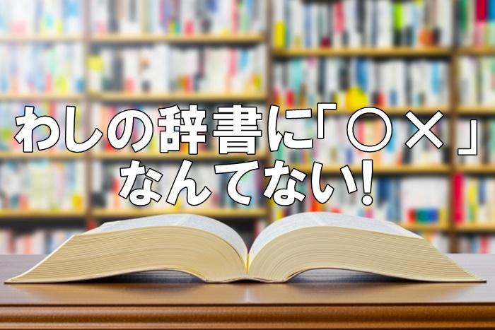 わしの辞書に「○×」なんてないわ!と言う利用者Xさん